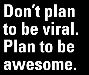 Don't plan to be viral. Plan to be awesome.